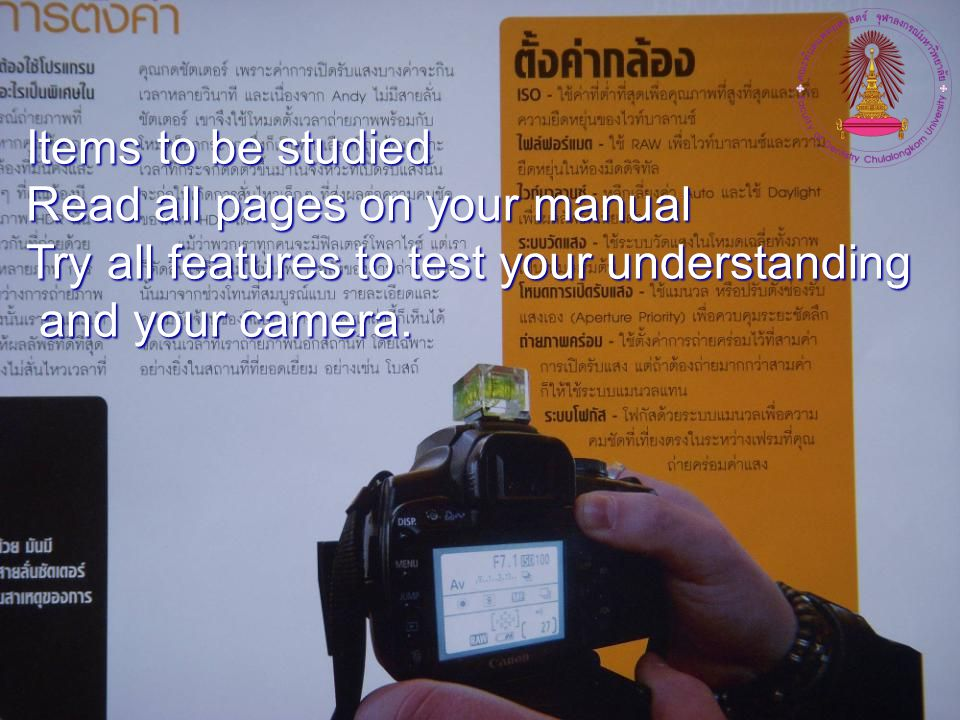 Items to be studied Read all pages on your manual Try all features to test your understanding and your camera.