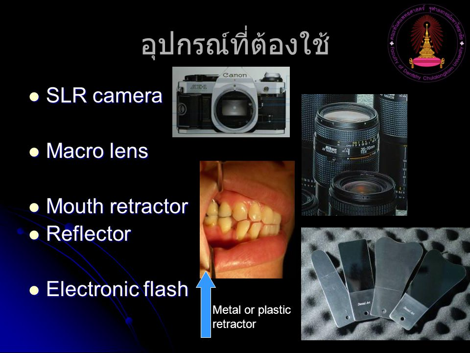 อุปกรณ์ที่ต้องใช้ SLR camera SLR camera Macro lens Macro lens Mouth retractor Mouth retractor Reflector Reflector Electronic flash Electronic flash Metal or plastic retractor
