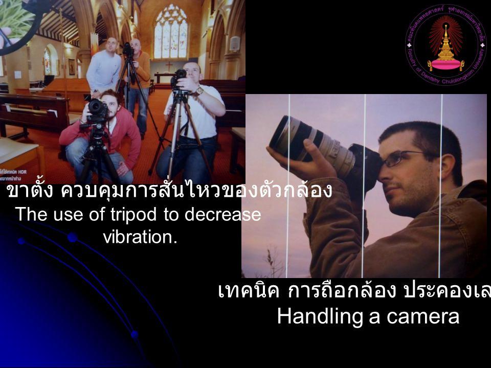 เทคนิค การถือกล้อง ประคองเลนส์ Handling a camera การใช้ ขาตั้ง ควบคุมการสั่นไหวของตัวกล้อง The use of tripod to decrease vibration.