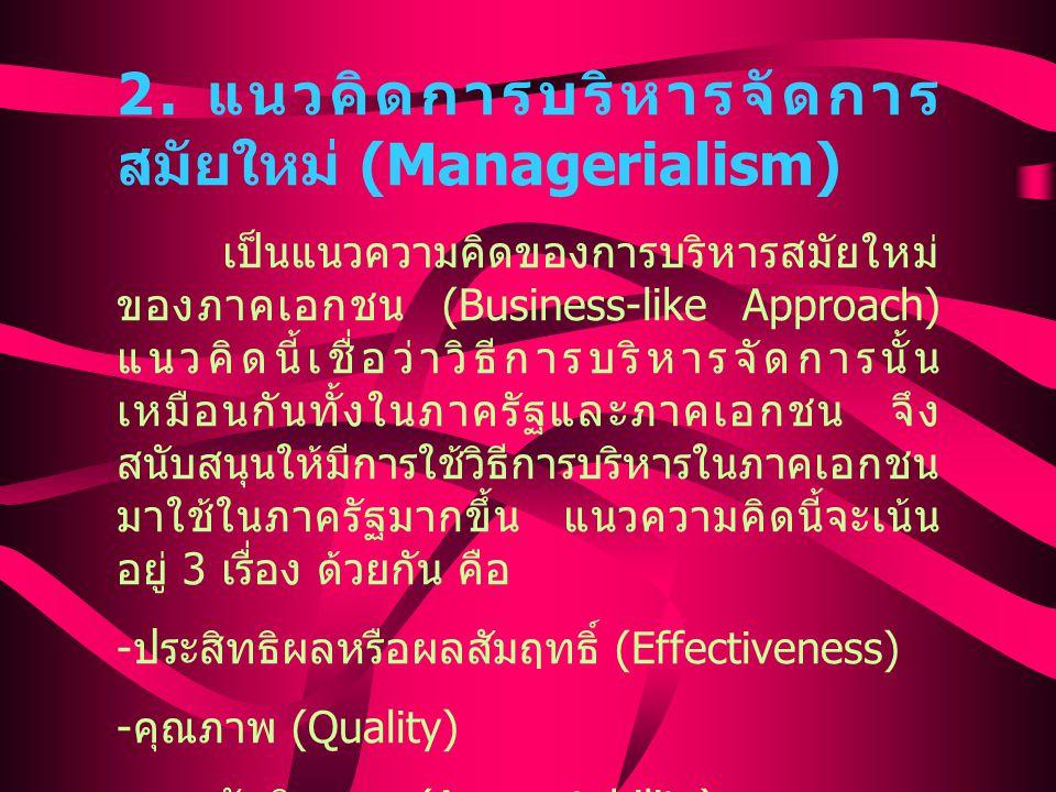 2. แนวคิดการบริหารจัดการ สมัยใหม่ (Managerialism) เป็นแนวความคิดของการบริหารสมัยใหม่ ของภาคเอกชน (Business-like Approach) แนวคิดนี้เชื่อว่าวิธีการบริห