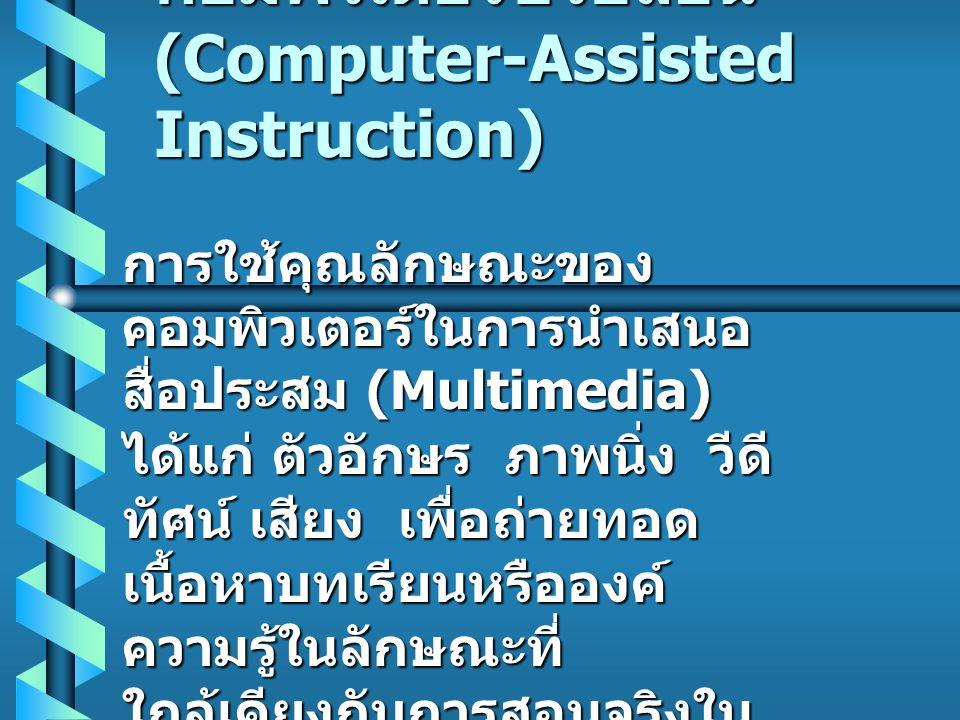 คอมพิวเตอร์ช่วยสอน (Computer-Assisted Instruction) การใช้คุณลักษณะของ คอมพิวเตอร์ในการนำเสนอ สื่อประสม (Multimedia) ได้แก่ ตัวอักษร ภาพนิ่ง วีดี ทัศน์