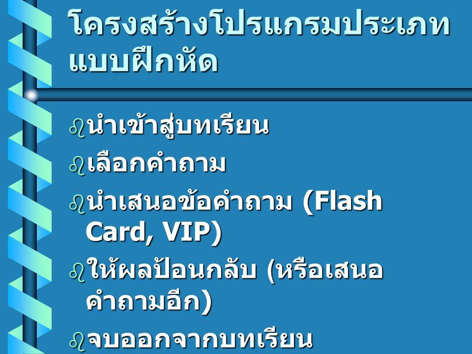 โครงสร้างโปรแกรมประเภท แบบฝึกหัด  นำเข้าสู่บทเรียน  เลือกคำถาม  นำเสนอข้อคำถาม (Flash Card, VIP)  ให้ผลป้อนกลับ ( หรือเสนอ คำถามอีก )  จบออกจากบท