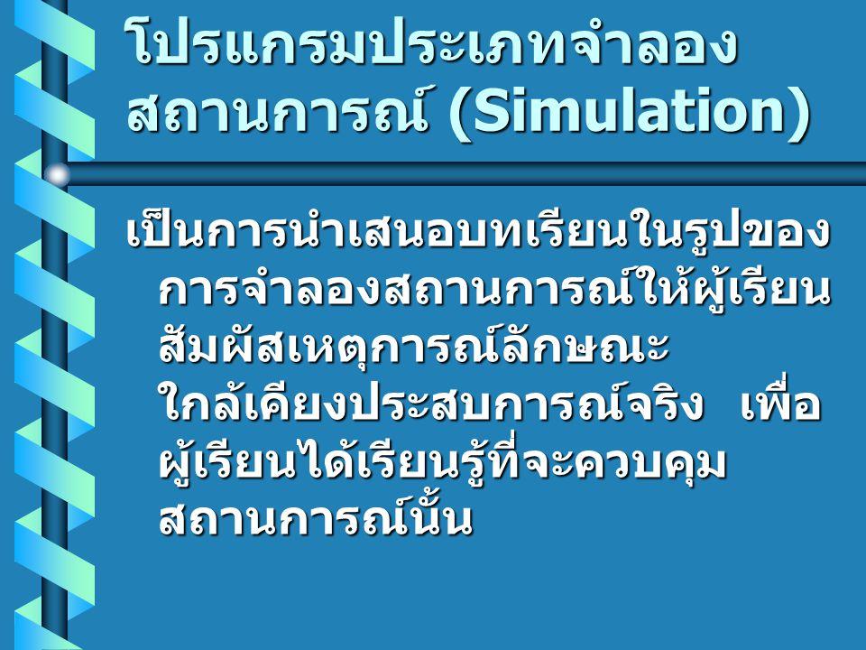 โปรแกรมประเภทจำลอง สถานการณ์ (Simulation) เป็นการนำเสนอบทเรียนในรูปของ การจำลองสถานการณ์ให้ผู้เรียน สัมผัสเหตุการณ์ลักษณะ ใกล้เคียงประสบการณ์จริง เพื่