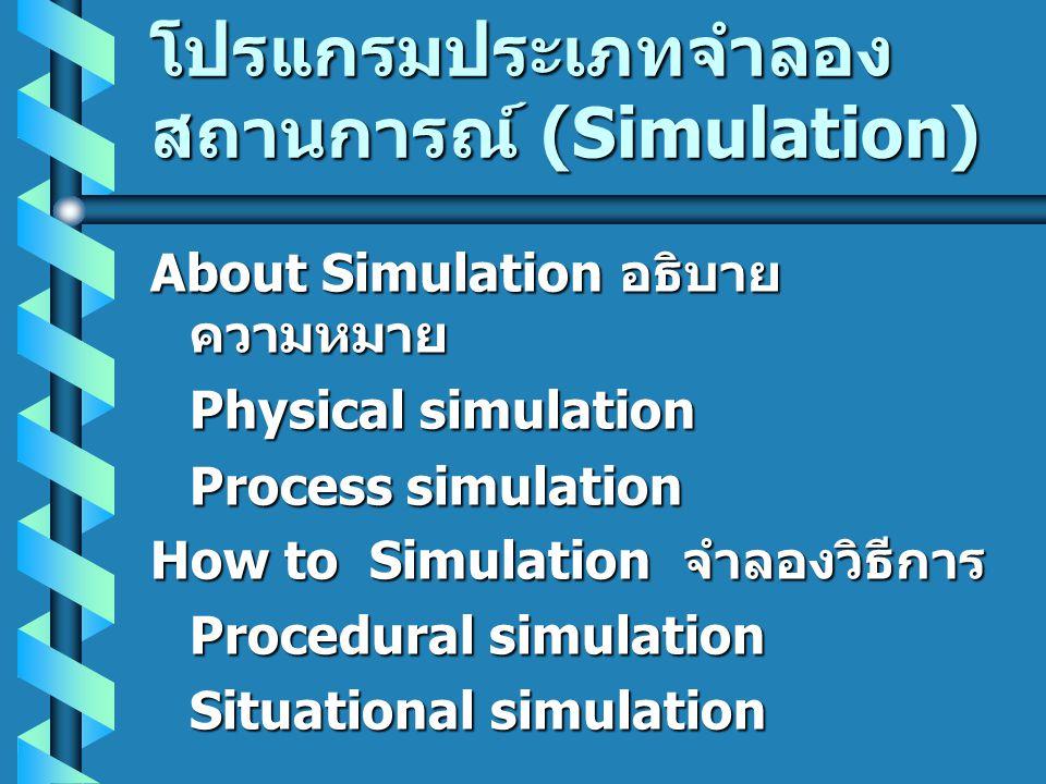 โปรแกรมประเภทจำลอง สถานการณ์ (Simulation) About Simulation อธิบาย ความหมาย Physical simulation Process simulation How to Simulation จำลองวิธีการ Proce