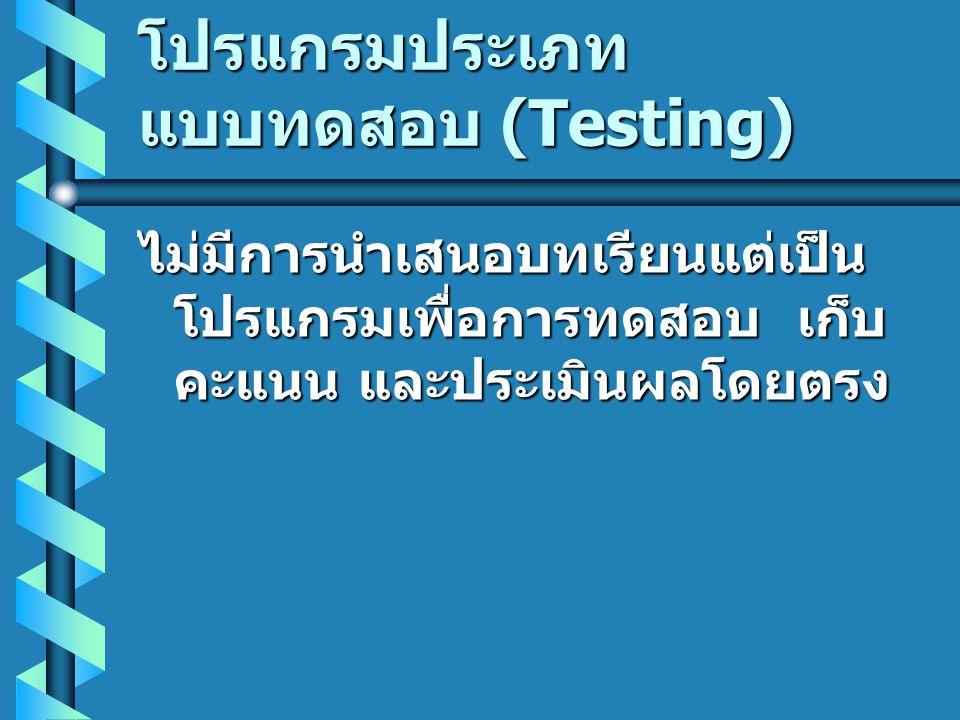 โปรแกรมประเภท แบบทดสอบ (Testing) ไม่มีการนำเสนอบทเรียนแต่เป็น โปรแกรมเพื่อการทดสอบ เก็บ คะแนน และประเมินผลโดยตรง