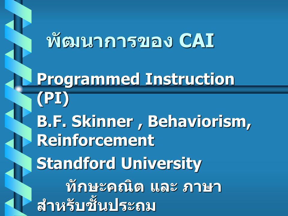 พัฒนาการของ CAI Programmed Instruction (PI) B.F. Skinner, Behaviorism, Reinforcement Standford University ทักษะคณิต และ ภาษา สำหรับชั้นประถม