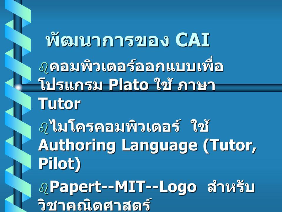 พัฒนาการของ CAI  คอมพิวเตอร์ออกแบบเพื่อ โปรแกรม Plato ใช้ ภาษา Tutor  ไมโครคอมพิวเตอร์ ใช้ Authoring Language (Tutor, Pilot)  Papert--MIT--Logo สำห