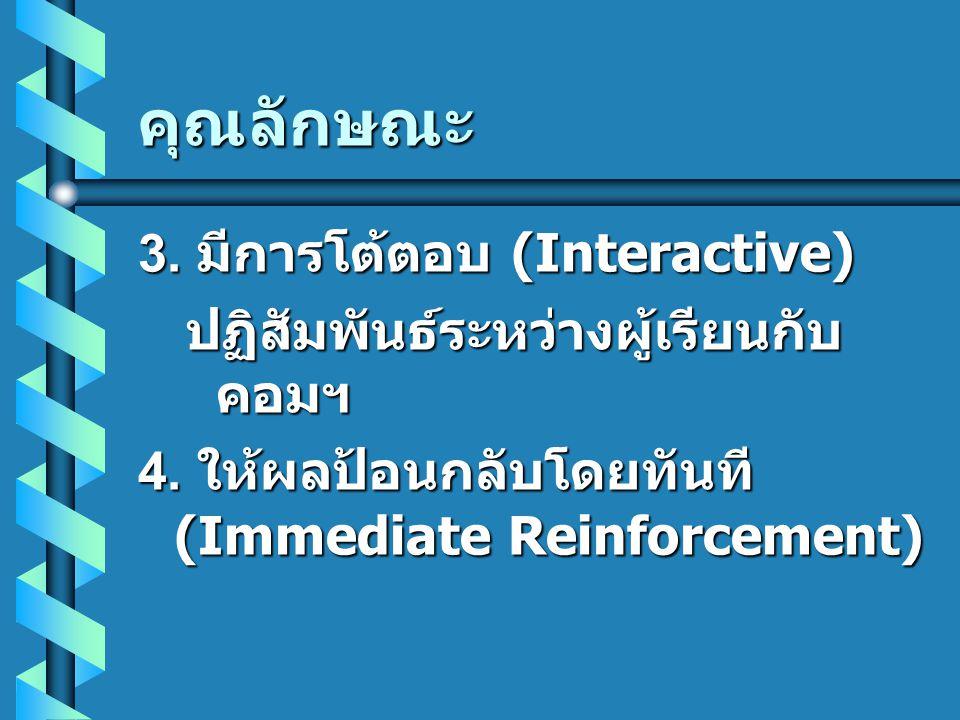 คุณลักษณะ 3. มีการโต้ตอบ (Interactive) ปฏิสัมพันธ์ระหว่างผู้เรียนกับ คอมฯ 4. ให้ผลป้อนกลับโดยทันที (Immediate Reinforcement)