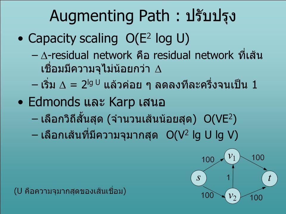 Augmenting Path : ปรับปรุง Capacity scaling O(E 2 log U) –  -residual network คือ residual network ที่เส้น เชื่อมมีความจุไม่น้อยกว่า  –เริ่ม  = 2 l