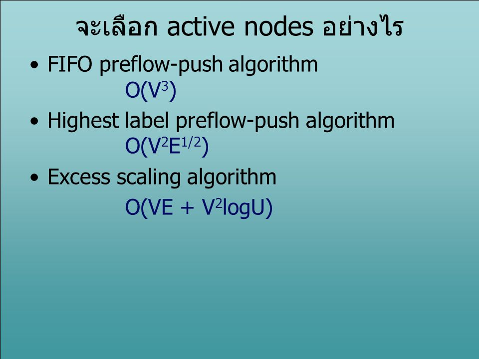 จะเลือก active nodes อย่างไร FIFO preflow-push algorithm O(V 3 ) Highest label preflow-push algorithm O(V 2 E 1/2 ) Excess scaling algorithm O(VE + V