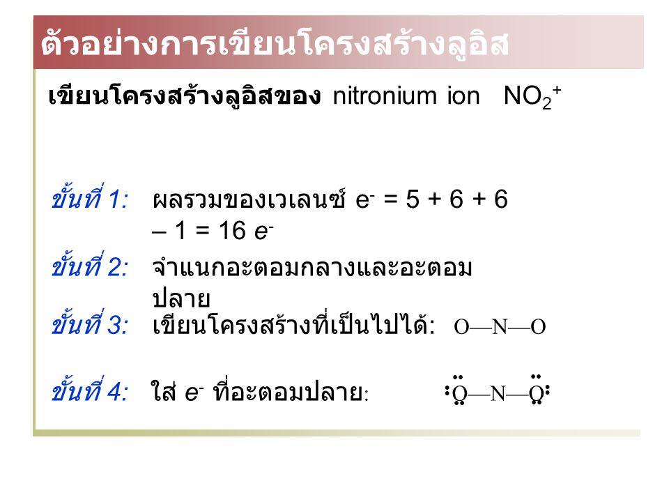 เขียนโครงสร้างลูอิสของ nitronium ion NO 2 + ขั้นที่ 1: ผลรวมของเวเลนซ์ e - = 5 + 6 + 6 – 1 = 16 e - ขั้นที่ 3: เขียนโครงสร้างที่เป็นไปได้ : O—N—O ขั้นที่ 4: ใส่ e - ที่อะตอมปลาย :O—N—O ขั้นที่ 2: จำแนกอะตอมกลางและอะตอม ปลาย ตัวอย่างการเขียนโครงสร้างลูอิส