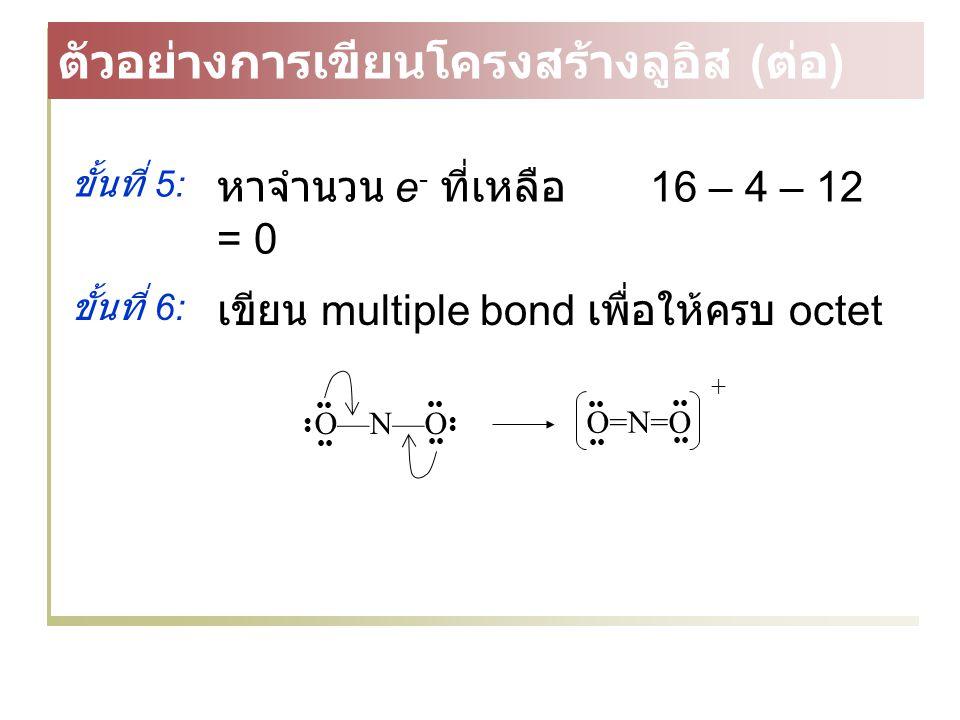 ขั้นที่ 6: เขียน multiple bond เพื่อให้ครบ octet O—N—O O=N=O ขั้นที่ 5: หาจำนวน e - ที่เหลือ 16 – 4 – 12 = 0 ตัวอย่างการเขียนโครงสร้างลูอิส ( ต่อ ) +