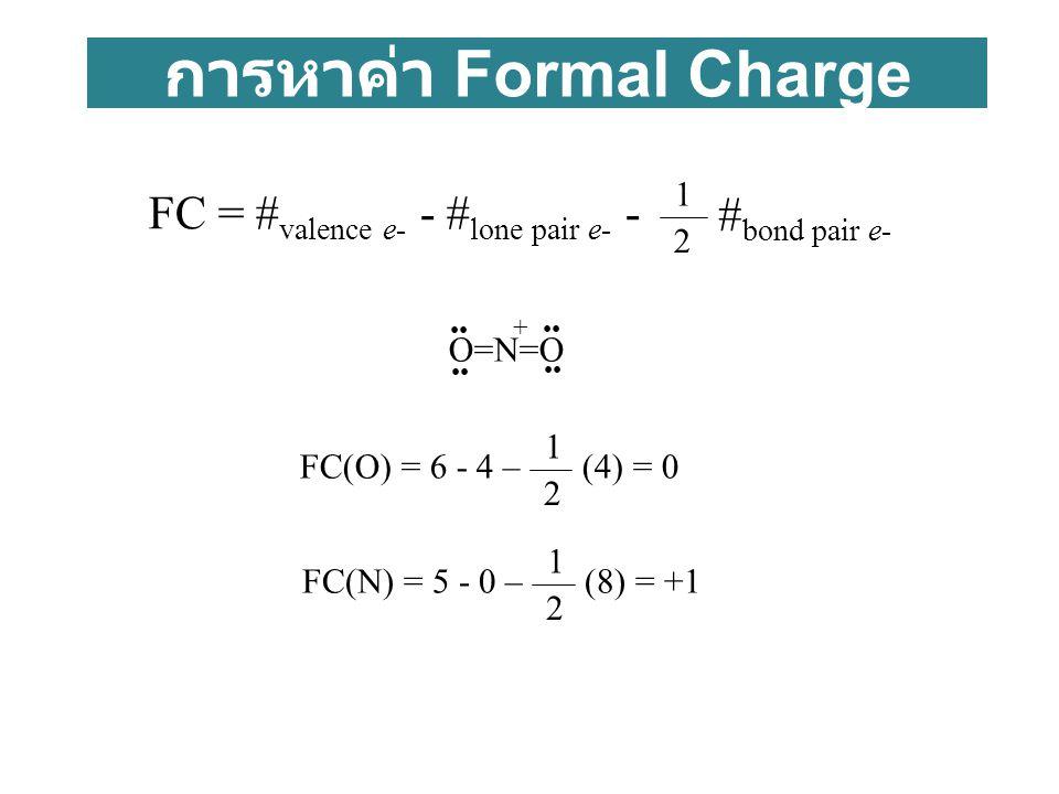 การหาค่า Formal Charge FC = # valence e- - # lone pair e- - # bond pair e- 2 1 FC(O) = 6 - 4 – (4) = 0 2 1 FC(N) = 5 - 0 – (8) = +1 2 1 O=N=O +