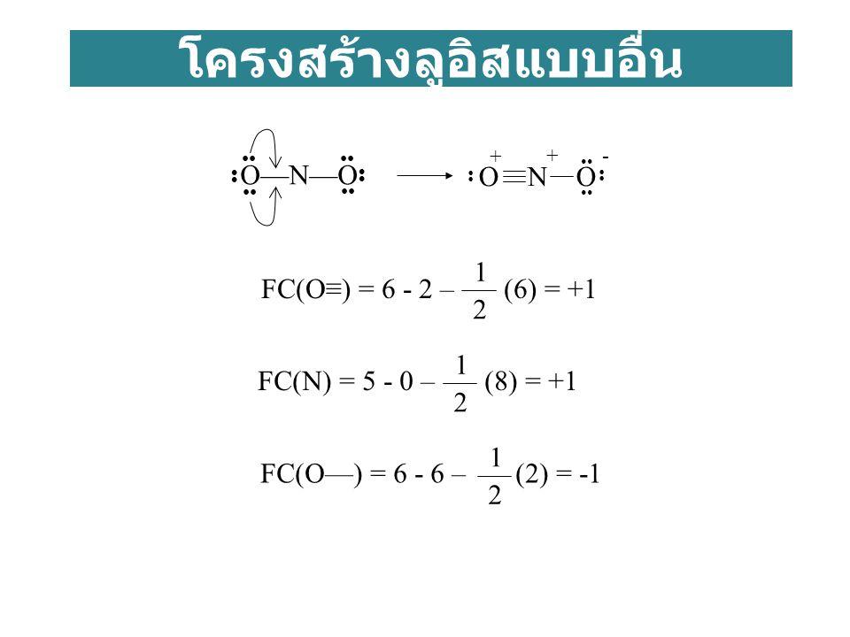 โครงสร้างลูอิสแบบอื่น O—N—O + - + FC(O≡) = 6 - 2 – (6) = +1 2 1 FC(N) = 5 - 0 – (8) = +1 2 1 FC(O—) = 6 - 6 – (2) = -1 2 1 O N O