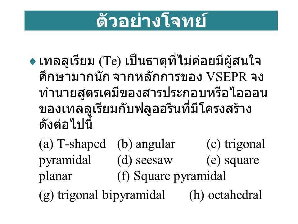 ตัวอย่างโจทย์  เทลลูเรียม (Te) เป็นธาตุที่ไม่ค่อยมีผู้สนใจ ศึกษามากนัก จากหลักการของ VSEPR จง ทำนายสูตรเคมีของสารประกอบหรือไอออน ของเทลลูเรียมกับฟลูออรีนที่มีโครงสร้าง ดังต่อไปนี้ (a) T-shaped(b) angular (c) trigonal pyramidal(d) seesaw(e) square planar (f) Square pyramidal (g) trigonal bipyramidal (h) octahedral