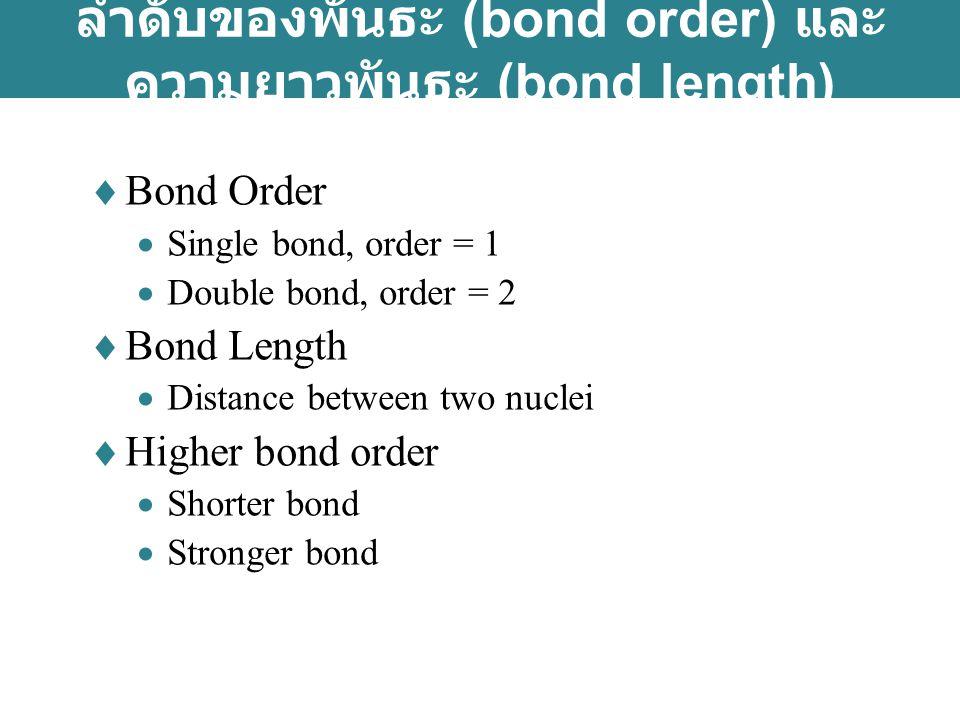 ลำดับของพันธะ (bond order) และ ความยาวพันธะ (bond length)  Bond Order  Single bond, order = 1  Double bond, order = 2  Bond Length  Distance between two nuclei  Higher bond order  Shorter bond  Stronger bond