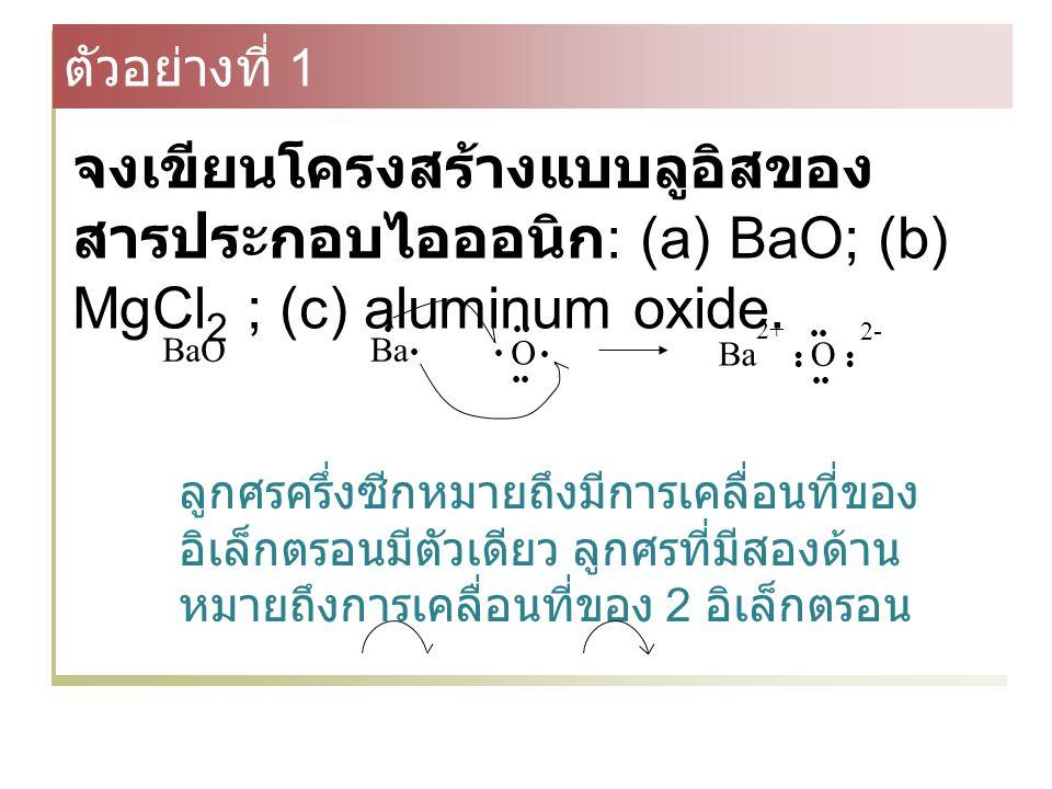 Ba O O Ba 2+ 2- BaO ตัวอย่างที่ 1 จงเขียนโครงสร้างแบบลูอิสของ สารประกอบไอออนิก : (a) BaO; (b) MgCl 2 ; (c) aluminum oxide.