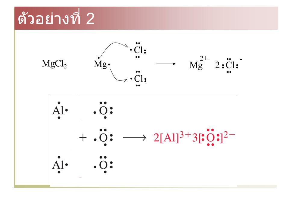 Mg Cl Cl Cl Mg 2+ - 2 MgCl 2 ตัวอย่างที่ 2