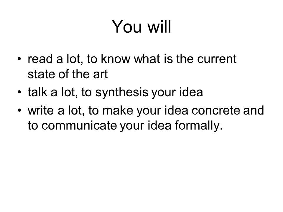 You will read a lot, to know what is the current state of the art talk a lot, to synthesis your idea write a lot, to make your idea concrete and to communicate your idea formally.