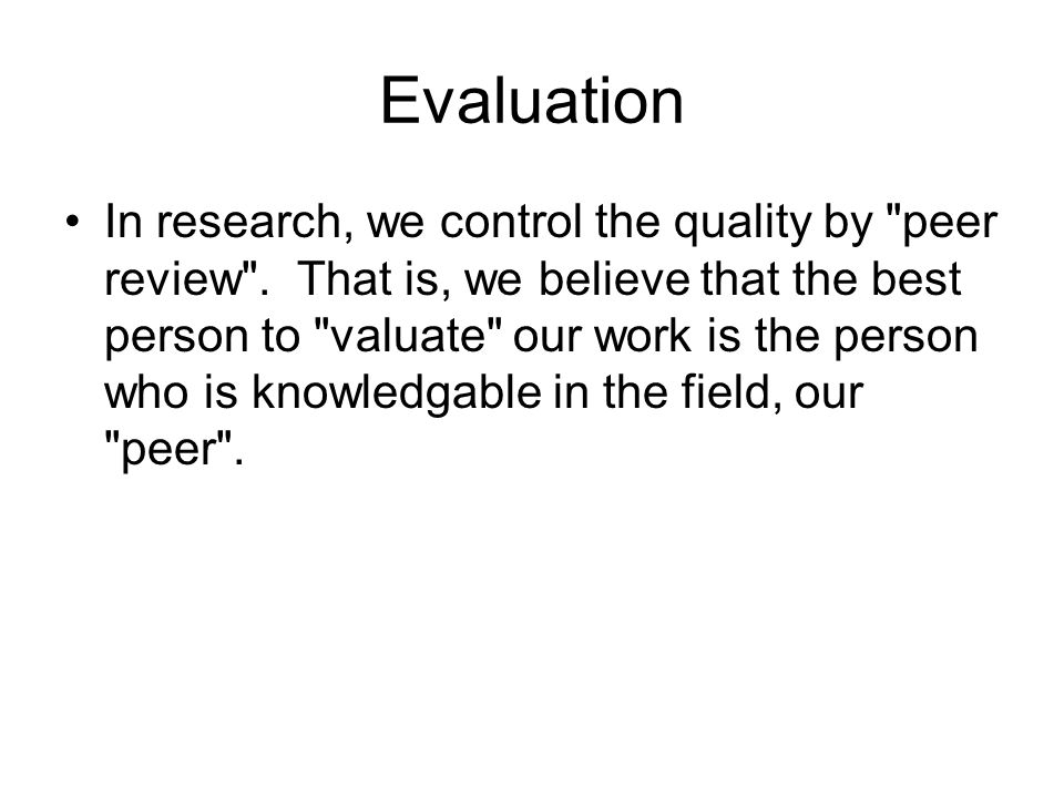 Evaluation In research, we control the quality by peer review .