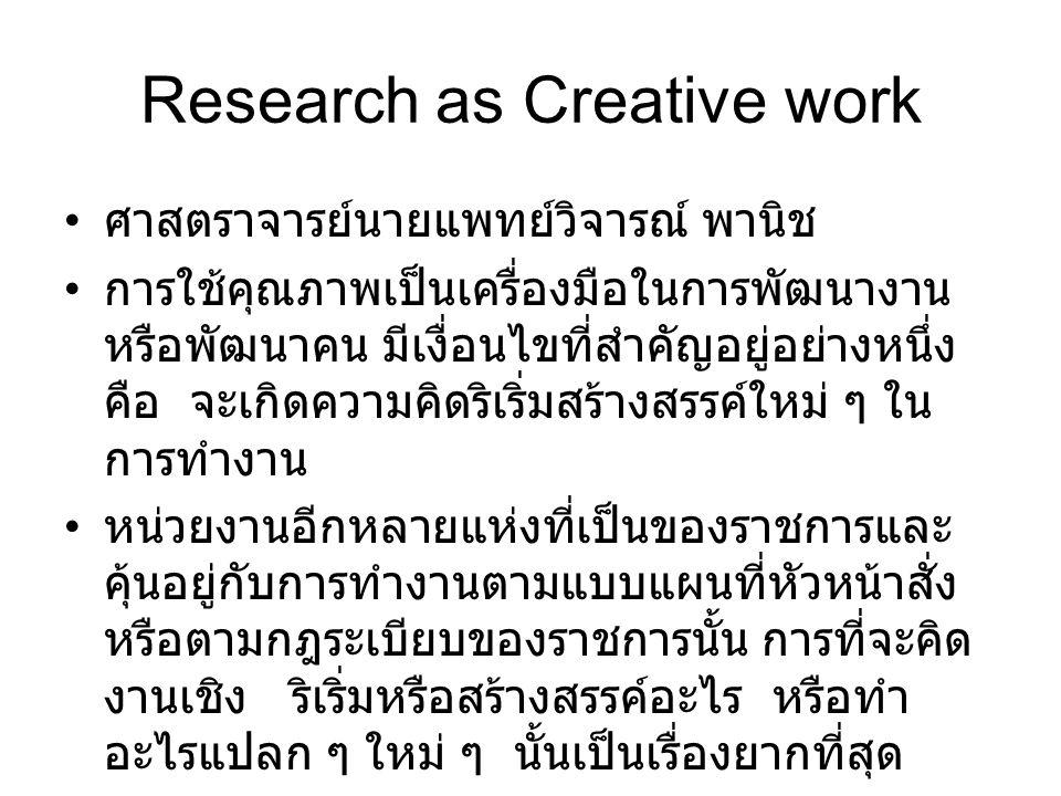 Research as Creative work ศาสตราจารย์นายแพทย์วิจารณ์ พานิช การใช้คุณภาพเป็นเครื่องมือในการพัฒนางาน หรือพัฒนาคน มีเงื่อนไขที่สำคัญอยู่อย่างหนึ่ง คือ จะเกิดความคิดริเริ่มสร้างสรรค์ใหม่ ๆ ใน การทำงาน หน่วยงานอีกหลายแห่งที่เป็นของราชการและ คุ้นอยู่กับการทำงานตามแบบแผนที่หัวหน้าสั่ง หรือตามกฎระเบียบของราชการนั้น การที่จะคิด งานเชิง ริเริ่มหรือสร้างสรรค์อะไร หรือทำ อะไรแปลก ๆ ใหม่ ๆ นั้นเป็นเรื่องยากที่สุด