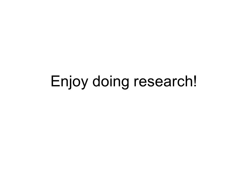 Enjoy doing research!
