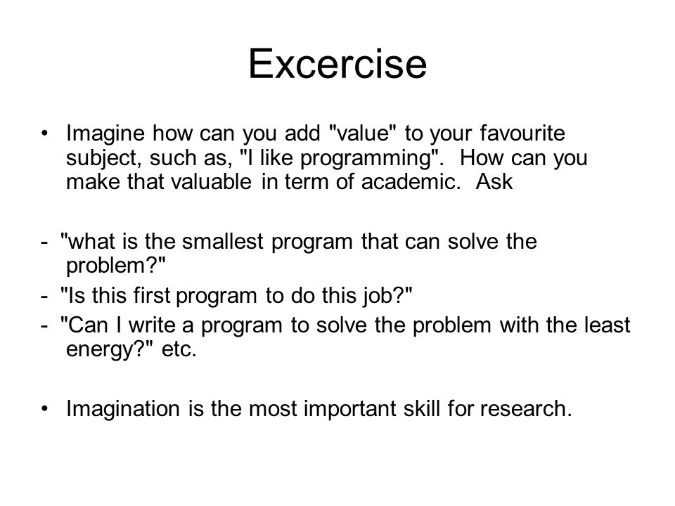 Excercise Imagine how can you add value to your favourite subject, such as, I like programming .