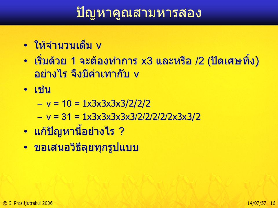 © S. Prasitjutrakul 200614/07/57 16 ปัญหาคูณสามหารสอง ให้จำนวนเต็ม v ให้จำนวนเต็ม v เริ่มด้วย 1 จะต้องทำการ x3 และหรือ /2 ( ปัดเศษทิ้ง ) อย่างไร จึงมี