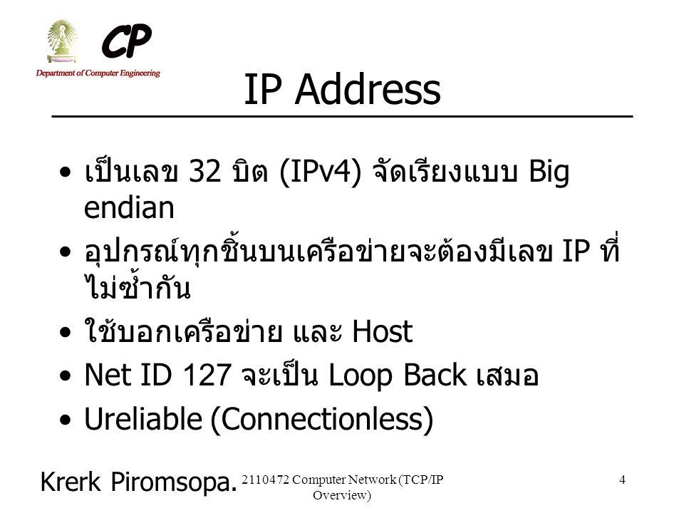 Krerk Piromsopa. 2110472 Computer Network (TCP/IP Overview) 4 IP Address เป็นเลข 32 บิต (IPv4) จัดเรียงแบบ Big endian อุปกรณ์ทุกชิ้นบนเครือข่ายจะต้องม