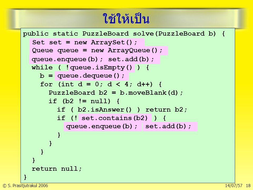 © S. Prasitjutrakul 200614/07/57 18 ใช้ให้เป็น public static PuzzleBoard solve(PuzzleBoard b) { Set set = new ArraySet(); Queue queue = new ArrayQueue