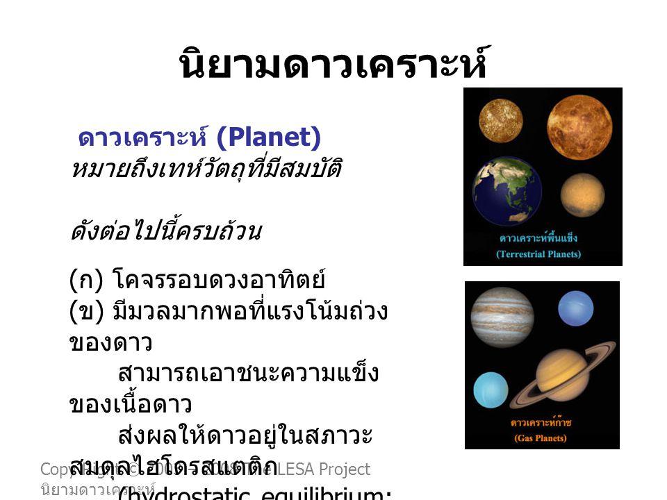 Copy Right © 2003 – 2008 The LESA Project นิยามดาวเคราะห์ นิยามดาวเคราะห์ ดาวเคราะห์ (Planet) หมายถึงเทห์วัตถุที่มีสมบัติ ดังต่อไปนี้ครบถ้วน ( ก ) โคจ