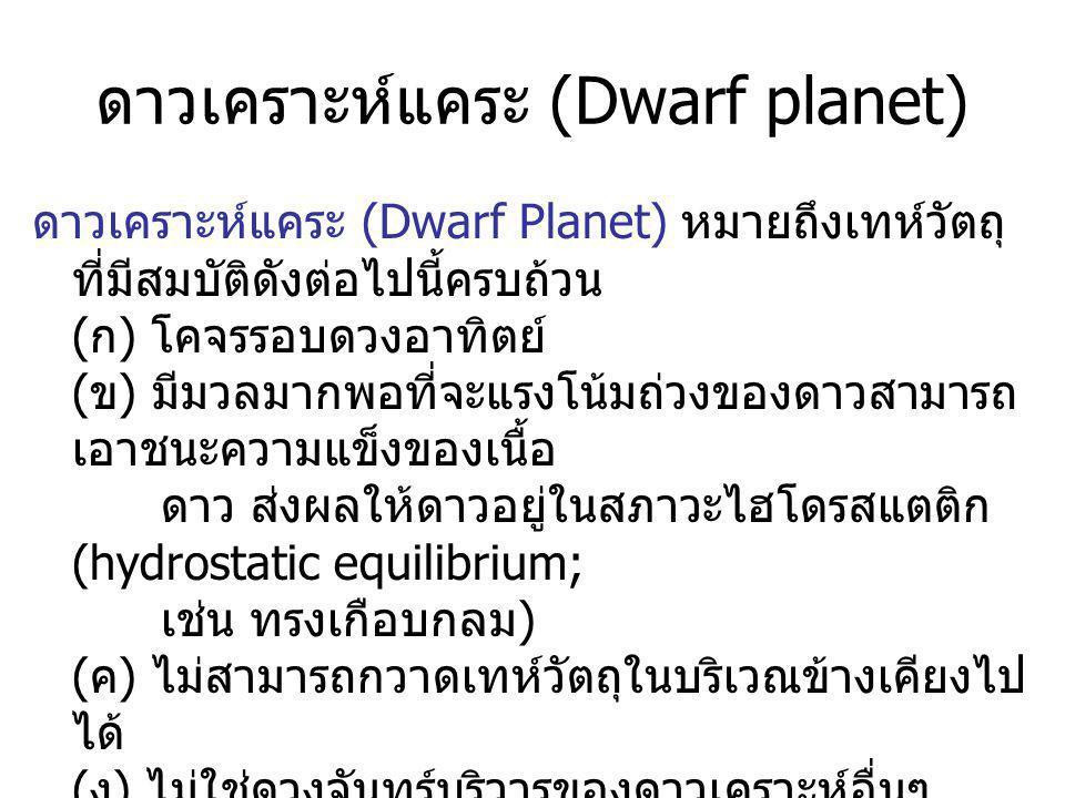 ดาวเคราะห์แคระ (Dwarf planet) ดาวเคราะห์แคระ (Dwarf Planet) หมายถึงเทห์วัตถุ ที่มีสมบัติดังต่อไปนี้ครบถ้วน ( ก ) โคจรรอบดวงอาทิตย์ ( ข ) มีมวลมากพอที่จะแรงโน้มถ่วงของดาวสามารถ เอาชนะความแข็งของเนื้อ ดาว ส่งผลให้ดาวอยู่ในสภาวะไฮโดรสแตติก (hydrostatic equilibrium; เช่น ทรงเกือบกลม ) ( ค ) ไม่สามารถกวาดเทห์วัตถุในบริเวณข้างเคียงไป ได้ ( ง ) ไม่ใช่ดวงจันทร์บริวารของดาวเคราะห์อื่นๆ
