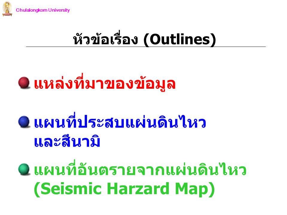 Chulalongkorn University แผนที่ประสบแผ่นดินไหว และสึนามิ แผนที่อันตรายจากแผ่นดินไหว (Seismic Harzard Map) หัวข้อเรื่อง (Outlines) แหล่งที่มาของข้อมูล