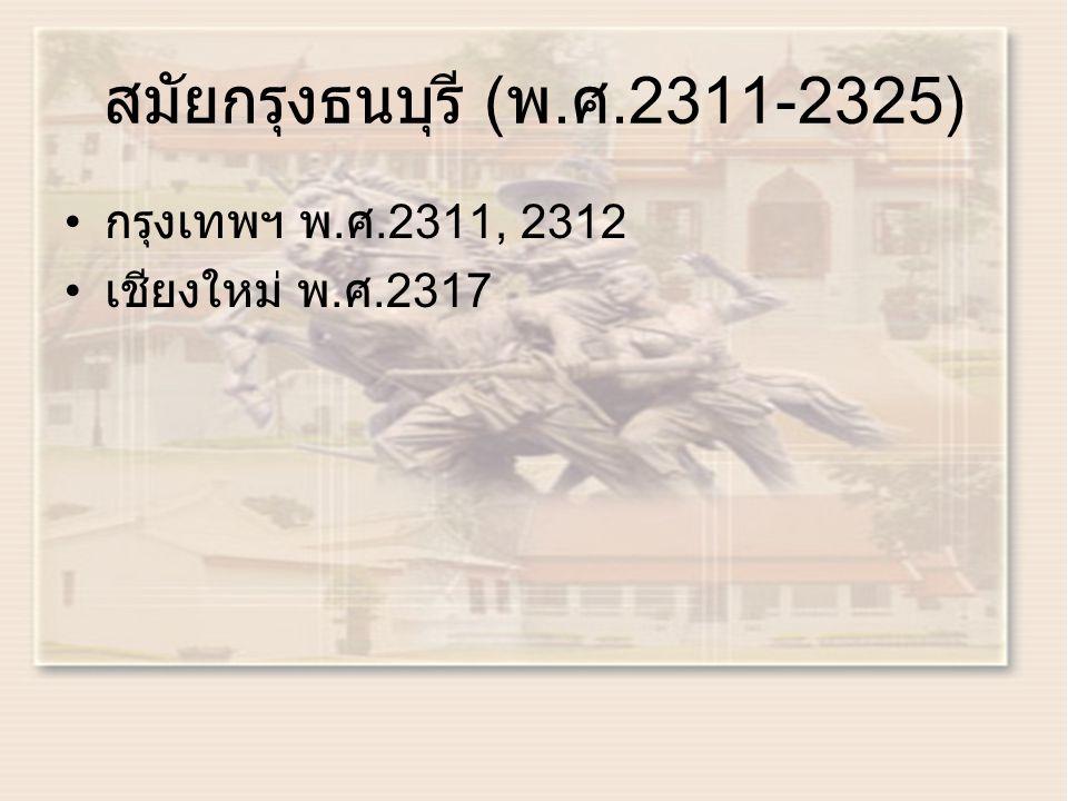 สมัยกรุงธนบุรี ( พ. ศ.2311-2325) กรุงเทพฯ พ. ศ.2311, 2312 เชียงใหม่ พ. ศ.2317