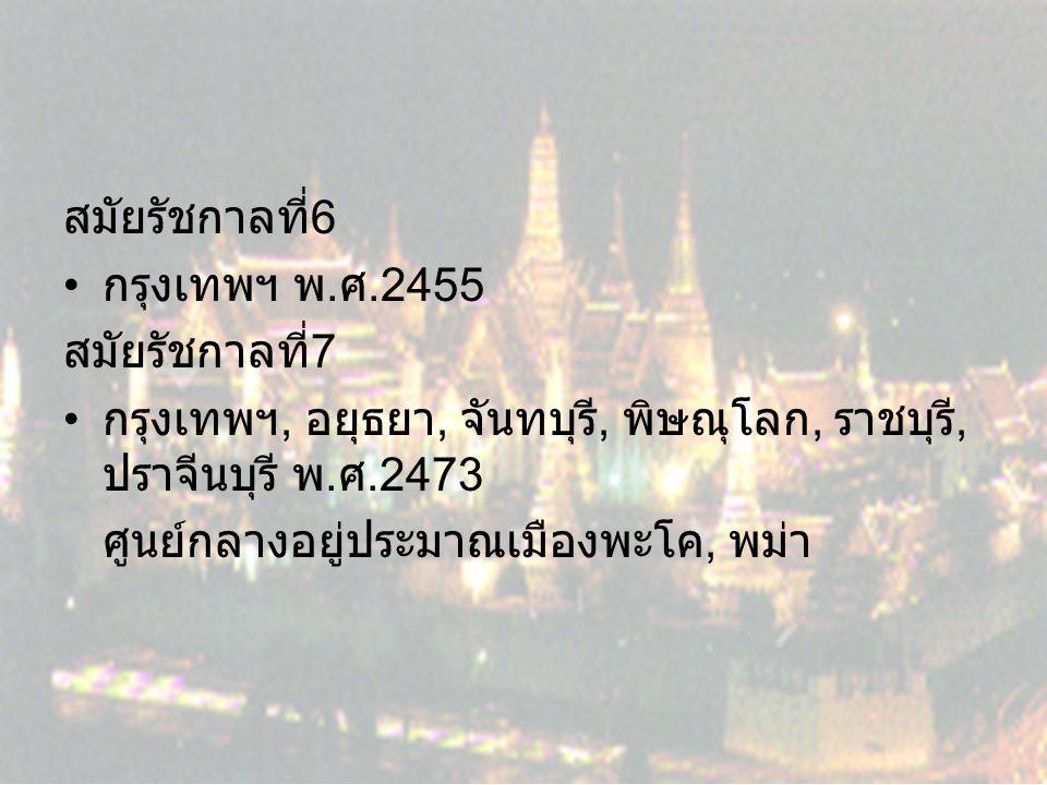 สมัยรัชกาลที่ 6 กรุงเทพฯ พ. ศ.2455 สมัยรัชกาลที่ 7 กรุงเทพฯ, อยุธยา, จันทบุรี, พิษณุโลก, ราชบุรี, ปราจีนบุรี พ. ศ.2473 ศูนย์กลางอยู่ประมาณเมืองพะโค, พ