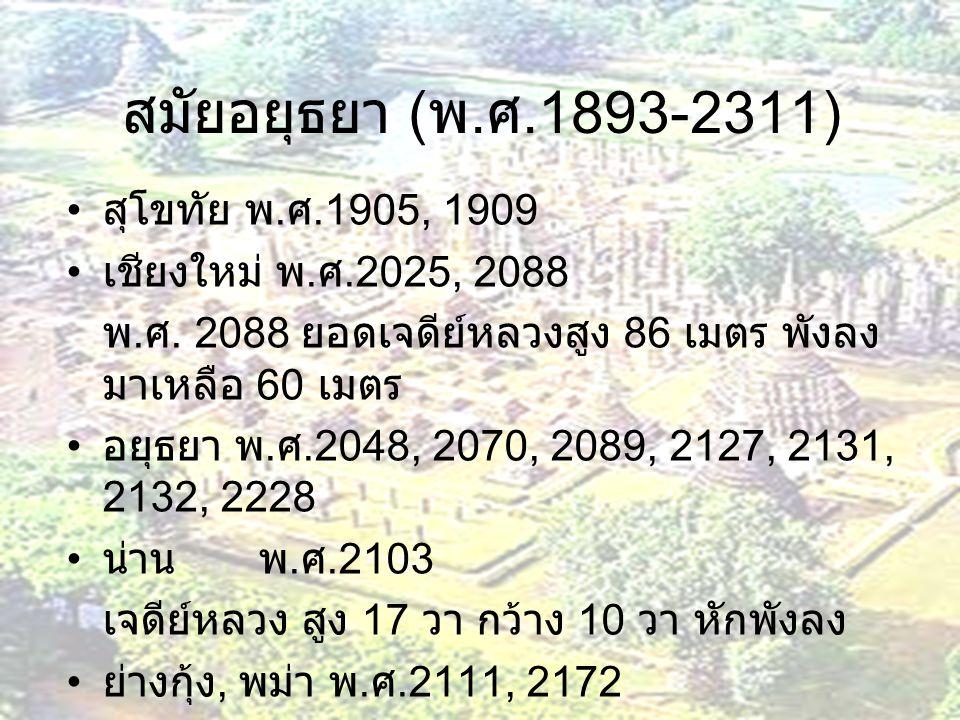 สมัยอยุธยา ( พ. ศ.1893-2311) สุโขทัย พ. ศ.1905, 1909 เชียงใหม่ พ. ศ.2025, 2088 พ. ศ. 2088 ยอดเจดีย์หลวงสูง 86 เมตร พังลง มาเหลือ 60 เมตร อยุธยา พ. ศ.2