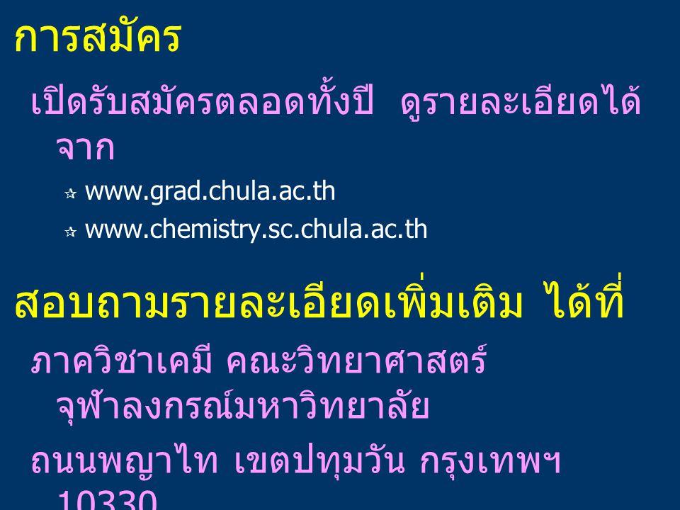การสมัคร เปิดรับสมัครตลอดทั้งปี ดูรายละเอียดได้ จาก  www.grad.chula.ac.th  www.chemistry.sc.chula.ac.th สอบถามรายละเอียดเพิ่มเติม ได้ที่ ภาควิชาเคมี