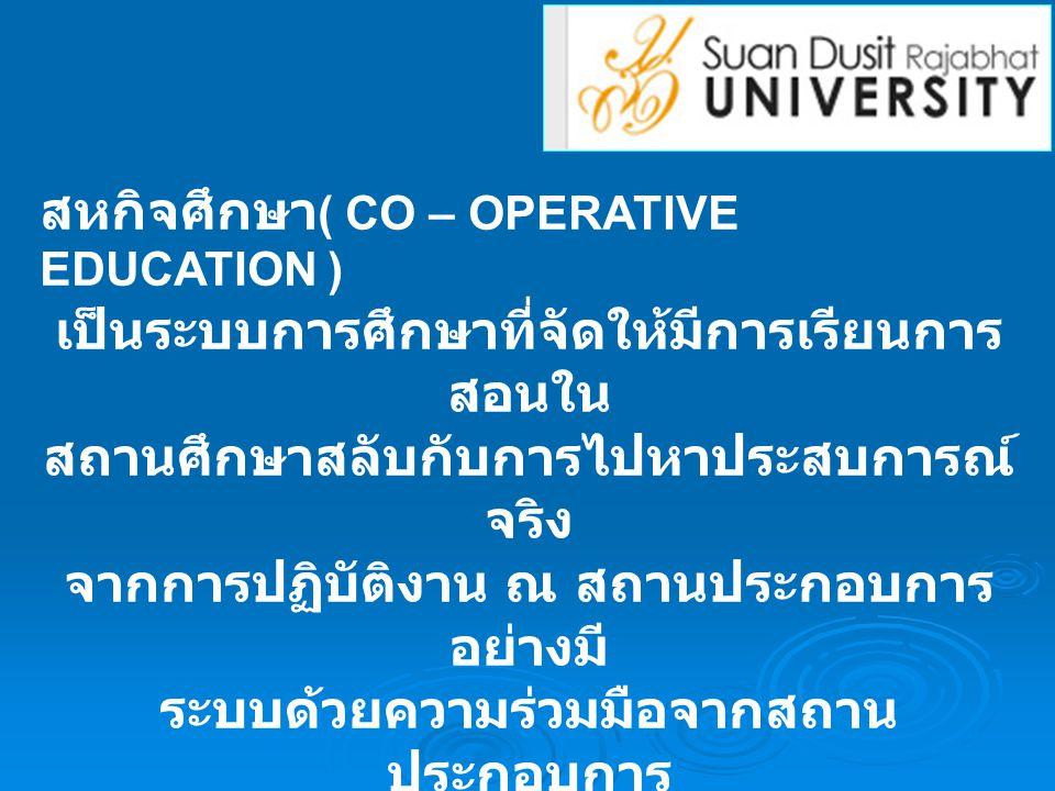 สหกิจศึกษา ( CO – OPERATIVE EDUCATION ) เป็นระบบการศึกษาที่จัดให้มีการเรียนการ สอนใน สถานศึกษาสลับกับการไปหาประสบการณ์ จริง จากการปฏิบัติงาน ณ สถานประกอบการ อย่างมี ระบบด้วยความร่วมมือจากสถาน ประกอบการ และทุกฝ่ายที่เกี่ยวข้อง เป็นระบบการศึกษาที่ผสมผสานการเรียน กับการ ปฏิบัติงาน (WORK INTEGRATED LEARNING)