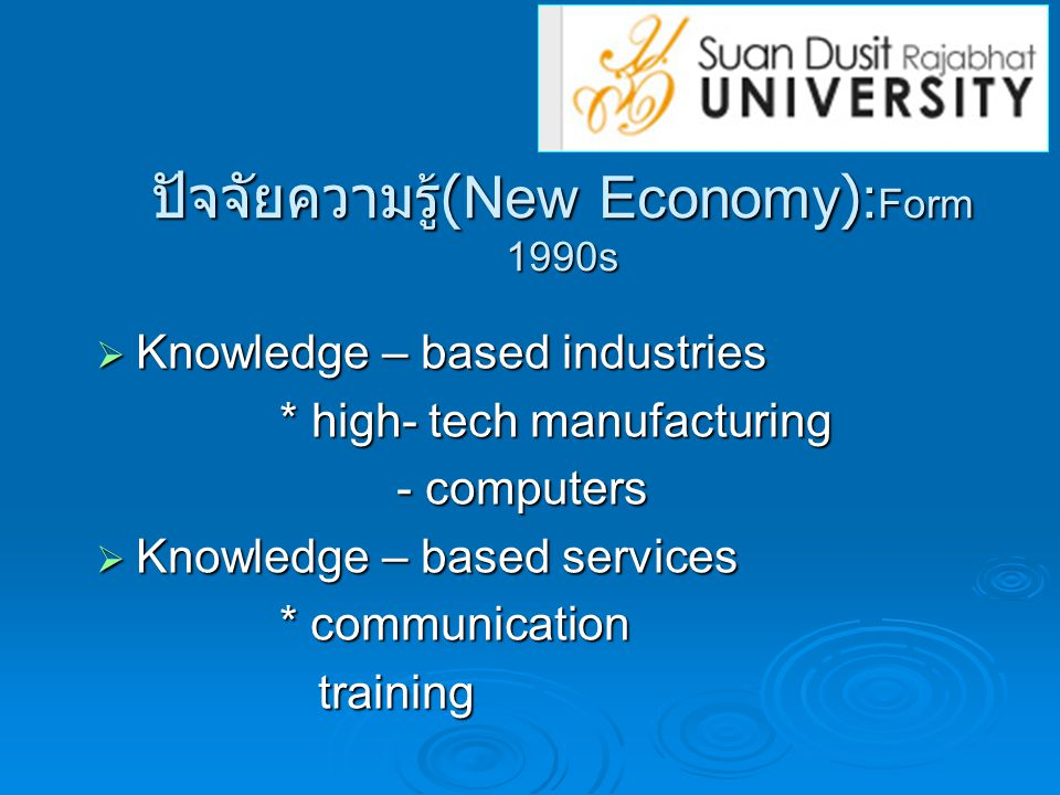ปัจจัยความรู้ (New Economy): Form 1990s  Knowledge – based industries * high- tech manufacturing * high- tech manufacturing - computers - computers  Knowledge – based services * communication * communication training training