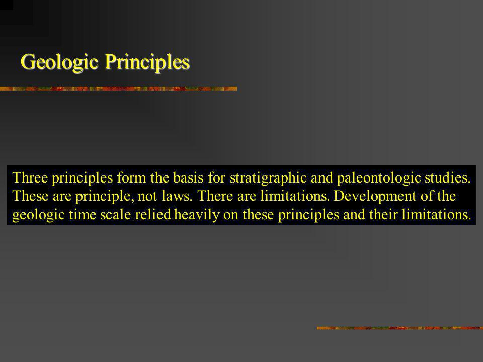 Geologic Principles Three principles form the basis for stratigraphic and paleontologic studies. These are principle, not laws. There are limitations.