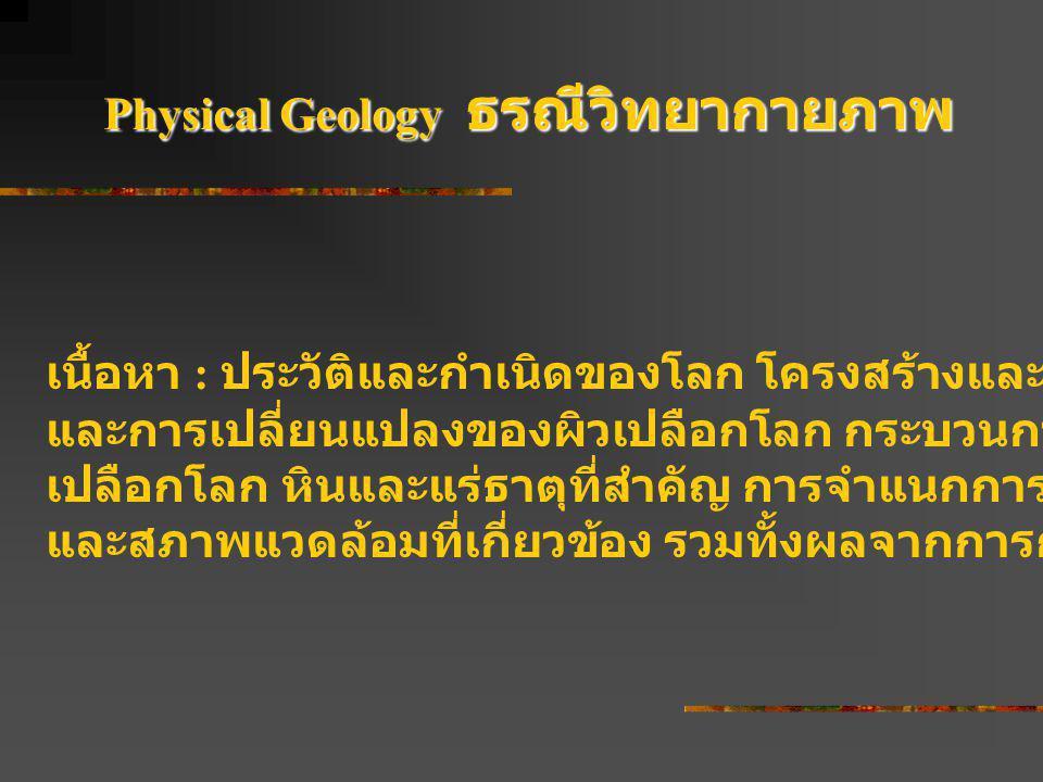 Physical Geology ธรณีวิทยากายภาพ เนื้อหา : ประวัติและกำเนิดของโลก โครงสร้างและส่วนประกอบ การกระจาย และการเปลี่ยนแปลงของผิวเปลือกโลก กระบวนการสำคัญที่ม