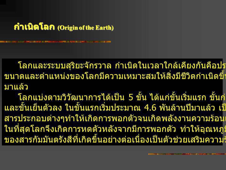 กำเนิดโลก (Origin of the Earth) โลกและระบบสุริยะจักรวาล กำเนิดในเวลาใกล้เคียงกันคือประมาณ 4.6 พันล้านปีมาแล้ว ขนาดและตำแหน่งของโลกมีความเหมาะสมให้สิ่ง