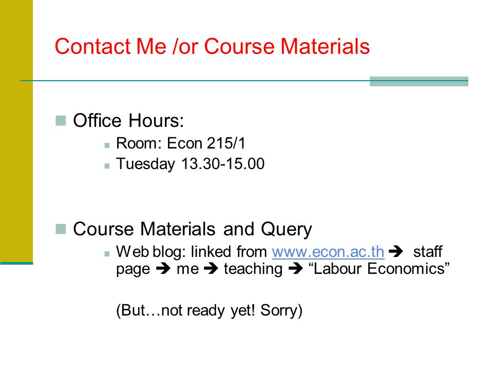 Contact Me /or Course Materials Office Hours: Room: Econ 215/1 Tuesday 13.30-15.00 Course Materials and Query Web blog: linked from www.econ.ac.th  staff page  me  teaching  Labour Economics www.econ.ac.th (But…not ready yet.