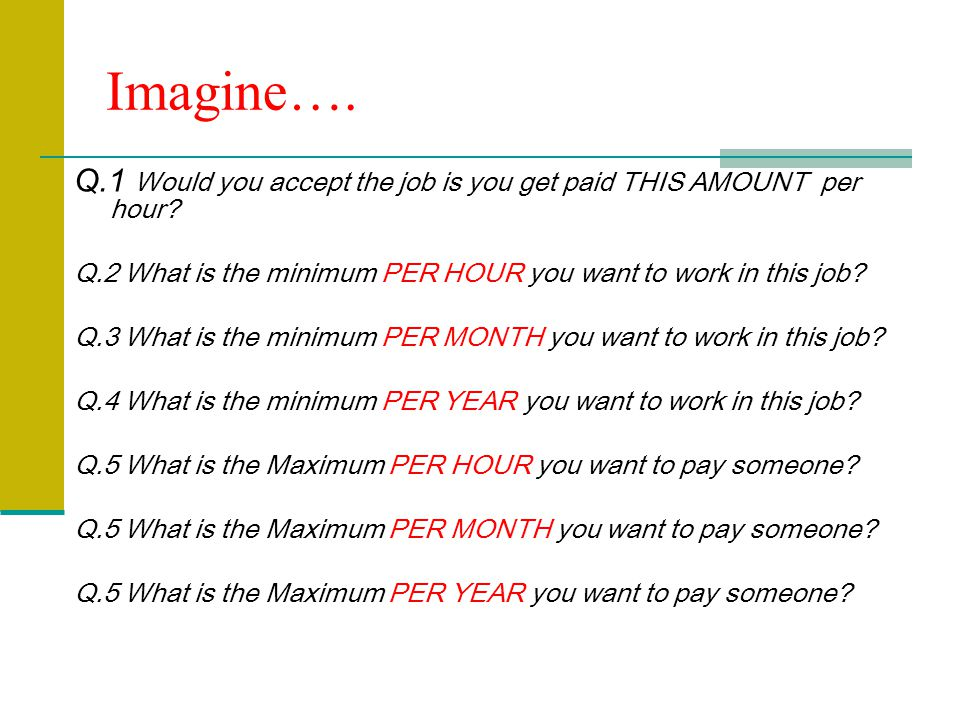 Imagine…. Q.1 Would you accept the job is you get paid THIS AMOUNT per hour.