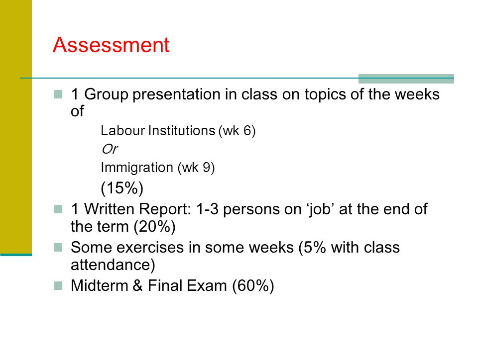 Assessment 1 Group presentation in class on topics of the weeks of Labour Institutions (wk 6) Or Immigration (wk 9) (15%) 1 Written Report: 1-3 persons on 'job' at the end of the term (20%) Some exercises in some weeks (5% with class attendance) Midterm & Final Exam (60%)