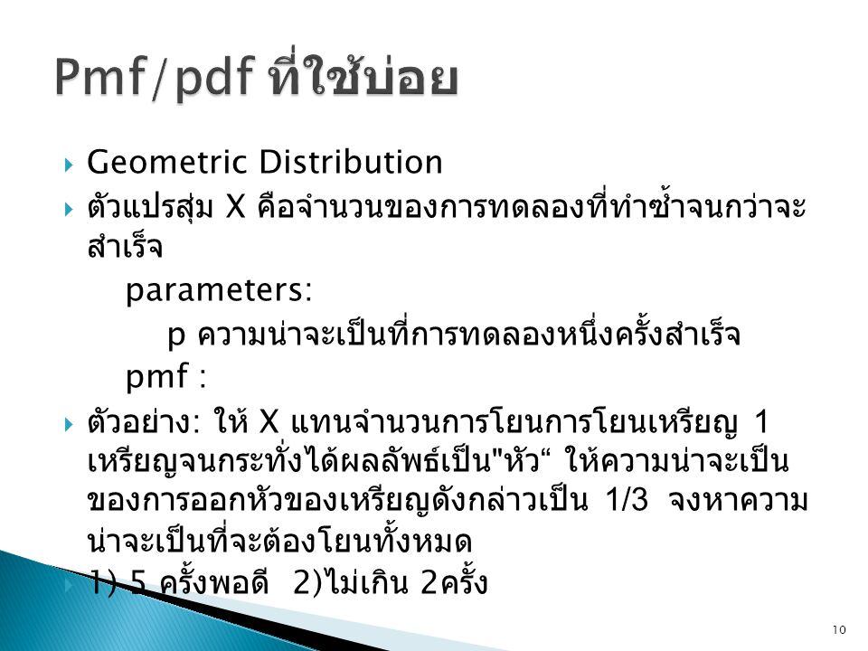  Geometric Distribution  ตัวแปรสุ่ม X คือจำนวนของการทดลองที่ทำซ้ำจนกว่าจะ สำเร็จ parameters: p ความน่าจะเป็นที่การทดลองหนึ่งครั้งสำเร็จ pmf :  ตัวอย่าง : ให้ X แทนจำนวนการโยนการโยนเหรียญ 1 เหรียญจนกระทั่งได้ผลลัพธ์เป็น หัว ให้ความน่าจะเป็น ของการออกหัวของเหรียญดังกล่าวเป็น 1/3 จงหาความ น่าจะเป็นที่จะต้องโยนทั้งหมด  1) 5 ครั้งพอดี 2) ไม่เกิน 2 ครั้ง 10