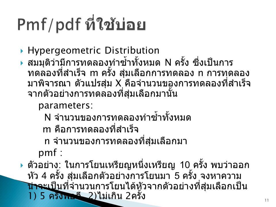  Hypergeometric Distribution  สมมุติว่ามีการทดลองทำซ้ำทั้งหมด N ครั้ง ซึ่งเป็นการ ทดลองที่สำเร็จ m ครั้ง สุ่มเลือกการทดลอง n การทดลอง มาพิจารณา ตัวแปรสุ่ม X คือจำนวนของการทดลองที่สำเร็จ จากตัวอย่างการทดลองที่สุ่มเลือกมานั้น parameters: N จำนวนของการทดลองทำซ้ำทั้งหมด m คือการทดลองที่สำเร็จ n จำนวนของการทดลองที่สุ่มเลือกมา pmf :  ตัวอย่าง : ในการโยนเหรียญหนึ่งเหรียญ 10 ครั้ง พบว่าออก หัว 4 ครั้ง สุ่มเลือกตัวอย่างการโยนมา 5 ครั้ง จงหาความ น่าจะเป็นที่จำนวนการโยนได้หัวจากตัวอย่างที่สุ่มเลือกเป็น 1) 5 ครั้งพอดี 2) ไม่เกิน 2 ครั้ง 11