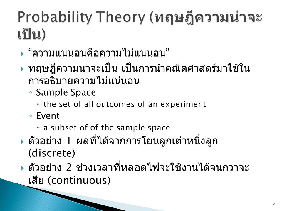  ความแน่นอนคือความไม่แน่นอน  ทฤษฎีความน่าจะเป็น เป็นการนำคณิตศาสตร์มาใช้ใน การอธิบายความไม่แน่นอน ◦ Sample Space  the set of all outcomes of an experiment ◦ Event  a subset of of the sample space  ตัวอย่าง 1 ผลที่ได้จากการโยนลูกเต๋าหนึ่งลูก (discrete)  ตัวอย่าง 2 ช่วงเวลาที่หลอดไฟจะใช้งานได้จนกว่าจะ เสีย (continuous) 2