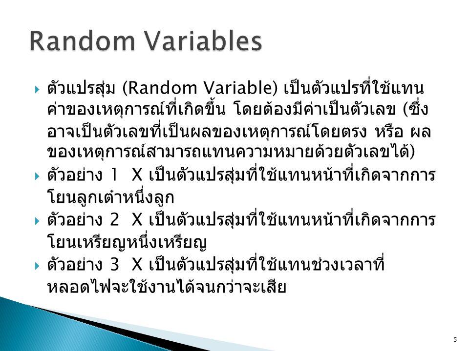  ตัวแปรสุ่ม (Random Variable) เป็นตัวแปรที่ใช้แทน ค่าของเหตุการณ์ที่เกิดขึ้น โดยต้องมีค่าเป็นตัวเลข ( ซึ่ง อาจเป็นตัวเลขที่เป็นผลของเหตุการณ์โดยตรง หรือ ผล ของเหตุการณ์สามารถแทนความหมายด้วยตัวเลขได้ )  ตัวอย่าง 1 X เป็นตัวแปรสุ่มที่ใช้แทนหน้าที่เกิดจากการ โยนลูกเต๋าหนึ่งลูก  ตัวอย่าง 2 X เป็นตัวแปรสุ่มที่ใช้แทนหน้าที่เกิดจากการ โยนเหรียญหนึ่งเหรียญ  ตัวอย่าง 3 X เป็นตัวแปรสุ่มที่ใช้แทนช่วงเวลาที่ หลอดไฟจะใช้งานได้จนกว่าจะเสีย 5