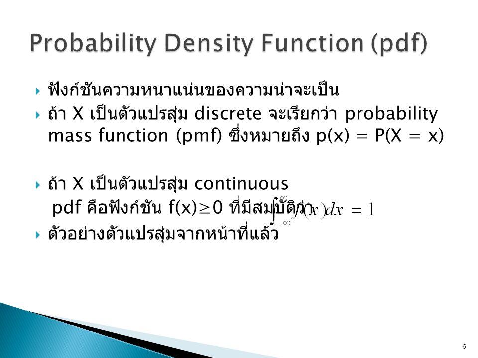  ฟังก์ชันความหนาแน่นของความน่าจะเป็น  ถ้า X เป็นตัวแปรสุ่ม discrete จะเรียกว่า probability mass function (pmf) ซึ่งหมายถึง p(x) = P(X = x)  ถ้า X เป็นตัวแปรสุ่ม continuous pdf คือฟังก์ชัน f(x)≥0 ที่มีสมบัติว่า  ตัวอย่างตัวแปรสุ่มจากหน้าที่แล้ว 6